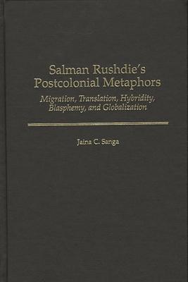 Salman Rushdie's Postcolonial Metaphors: Migration, Translation, Hybridity, Blasphemy, and Globalization - Sanga, Jaina C