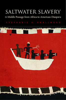 Saltwater Slavery: A Middle Passage from Africa to American Diaspora - Smallwood, Stephanie E