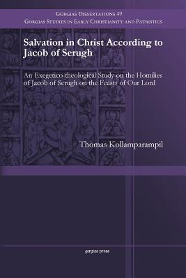 Salvation in Christ According to Jacob of Serugh: An Exegetico-Theological Study on the Homilies of Jacob of Serugh on the Feasts of Our Lord - Kollamparampil, Thomas