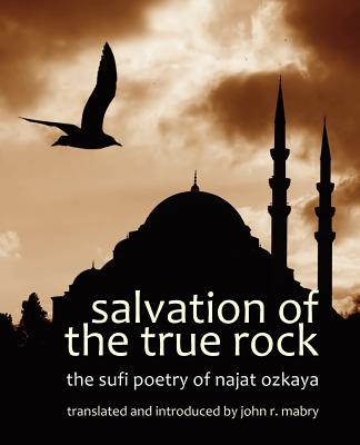 Salvation of the True Rock: The Sufi Poetry of Najat Ozkaya - Mabry, John R, Rev., PhD (Translated by)