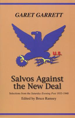 """Salvos Against the New Deal: Selections from the """"Saturday Evening Post"""" 1933-1940 - Garrett, Garet, and Ramsey, Bruce (Editor)"""