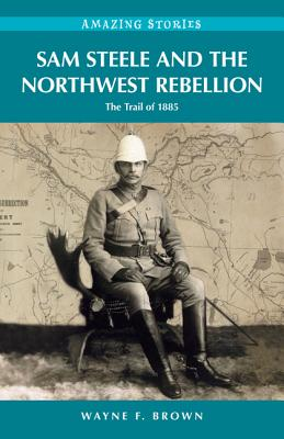 Sam Steele and the Northwest Rebellion: The Trail of 1885 - Brown, Wayne F