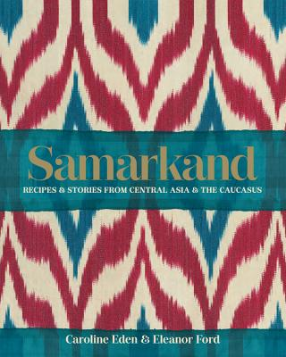 Samarkand: Recipes & Stories from Central Asia & the Caucasus - Eden, Caroline, and Ford, Eleanor