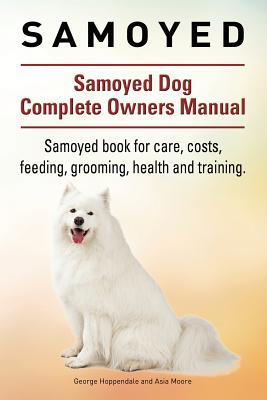 Samoyed. Samoyed Dog Complete Owners Manual. Samoyed Book for Care, Costs, Feeding, Grooming, Health and Training. - Hoppendale, Geroge, and Moore, Asia