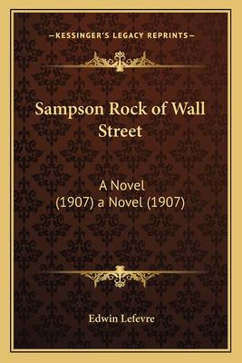Sampson Rock of Wall Street Sampson Rock of Wall Street: A Novel (1907) a Novel (1907) - Lefevre, Edwin