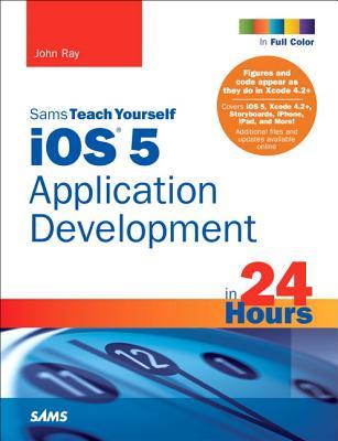 Sams Teach Yourself IOS 5 Application Development in 24 Hours - Ray, John