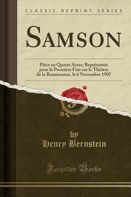 Samson: Piece En Quatre Actes; Representee Pour La Premiere Fois Sur Le Theatre de La Renaissance, Le 6 Novembre 1907 (Classic Reprint) - Bernstein, Henry