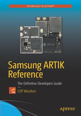 Samsung ARTIK Reference: The Definitive Developers Guide - Wootton, Cliff