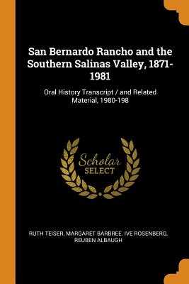 San Bernardo Rancho and the Southern Salinas Valley, 1871-1981: Oral History Transcript / and Related Material, 1980-198 - Teiser, Ruth, and Rosenberg, Margaret Barbree Ive, and Albaugh, Reuben