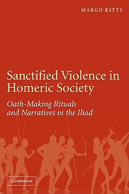 Sanctified Violence in Homeric Society: Oath-Making Rituals in the Iliad - Kitts, Margo