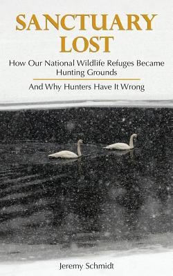 Sanctuary Lost: How Wildlife Refuges Became Hunting Grounds - Schmidt, Jeremy