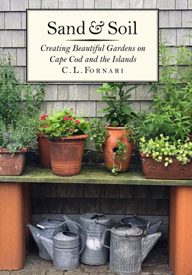 Sand & Soil: Creating Beautiful Gardens on Cape Cod and the Islands - Fornari, C L