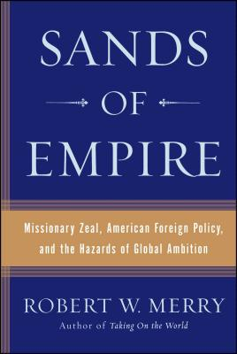Sands of Empire: Missionary Zeal, American Foreign Policy, and the Hazards of Global Ambition - Merry, Robert W