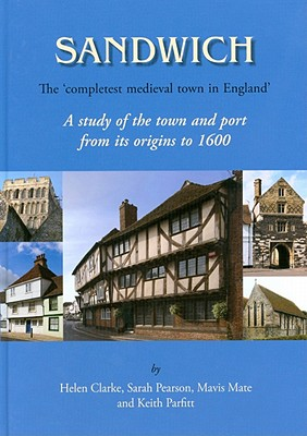 Sandwich - The 'Completest Medieval Town in England': A Study of the Town and Port from Its Origins to 1600 - Clarke, Helen, and Mate, Mavis, and Parfitt, Keith