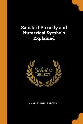 Sanskrit Prosody and Numerical Symbols Explained - Brown, Charles Philip