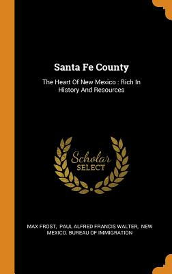 Santa Fe County: The Heart of New Mexico: Rich in History and Resources - Frost, Max, and Paul Alfred Francis Walter (Creator), and New Mexico Bureau of Immigration (Creator)