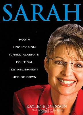 Sarah: How a Hockey Mom Turned Alaska's Political Establishment Upside Down - Johnson, Kaylene