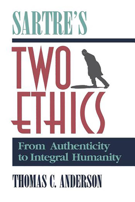 Sartre's Two Ethics: From Authenticity to Integral Humanity - Anderson, Thomas C, and Anderson, Thomas