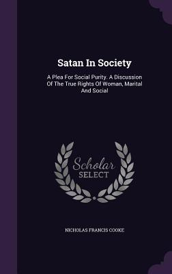 Satan in Society: A Plea for Social Purity. a Discussion of the True Rights of Woman, Marital and Social - Cooke, Nicholas Francis