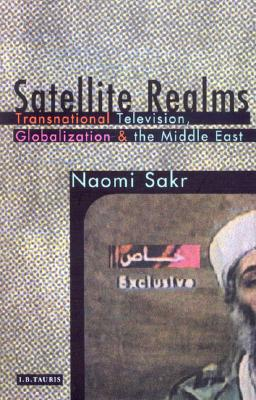 Satellite Realms: Transnational Television, Globalization and the Middle East - Sakr, Naomi