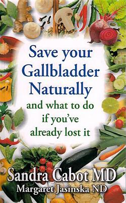 Save Your Gallbladder Naturally (and What to Do If You've Alrea Dy Lost It) - Cabot, Sandra, Dr., M.D., and Jasinska, Margaret, ND