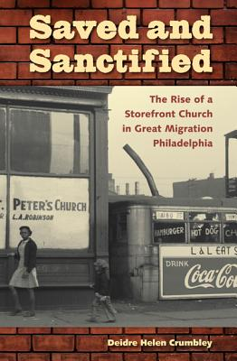 Saved and Sanctified: The Rise of a Storefront Church in Great Migration Philadelphia - Crumbley, Deidre Helen