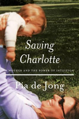 Saving Charlotte: A Mother and the Power of Intuition - De Jong, Pia