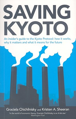 Saving Kyoto: An Insider's Guide to How It Works, Why It Matters and What It Means for the Future - Chichilnisky, Graciela, Professor, and Sheeran, Kristen A, and Hourcade, Jean-Charles (Foreword by)