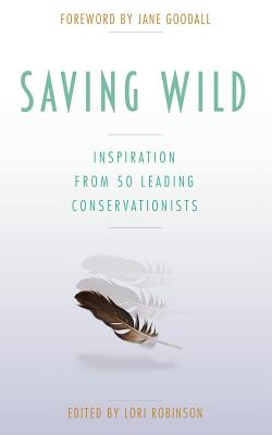 Saving Wild: Inspiration From 50 Leading Conservationists - Robinson, Lori, and Goodall, Jane, Dr., Ph.D. (Foreword by)