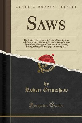 Saws: The History, Development, Action, Classification, and Comparison of Saws of All Kinds; With Copious Appendices, Giving the Details of Manufacture, Filling, Setting and Swaging, Gumming, &c (Classic Reprint) - Grimshaw, Robert