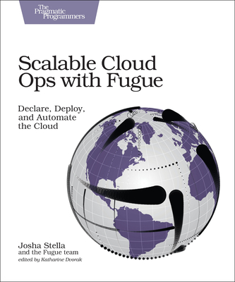 Scalable Cloud Ops with Fugue: Declare, Deploy, and Automate the Cloud - Stella, Josha