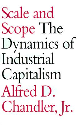 Scale and Scope: The Dynamics of Industrial Capitalism - Chandler, Alfred D