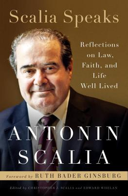 Scalia Speaks: Reflections on Law, Faith, and Life Well Lived - Scalia, Antonin, and Scalia, Christopher J (Editor), and Whelan, Edward (Editor)
