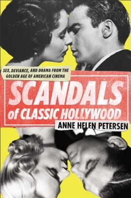 Scandals of Classic Hollywood: Sex, Deviance, and Drama from the Golden Age of American Cinema - Petersen, Anne Helen