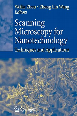 Scanning Microscopy for Nanotechnology: Techniques and Applications - Zhou, Weilie (Editor), and Wang, Zhong Lin (Editor)