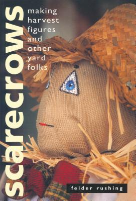 Scarecrows: Making Harvest Figures and Other Yard Folks - Rushing, Felder