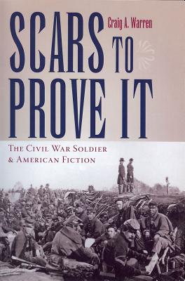 Scars to Prove It: The Civil War Soldier and American Fiction - Warren, Craig