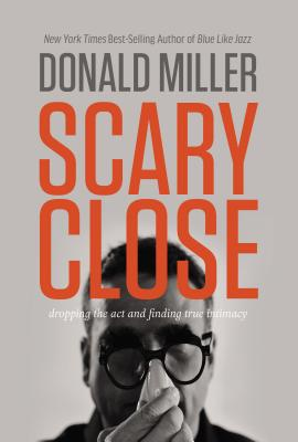 Scary Close: Dropping the Act and Finding True Intimacy - Miller, Donald