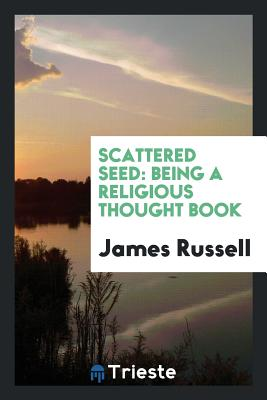 Scattered Seed: Being a Religious Thought Book - Russell, James