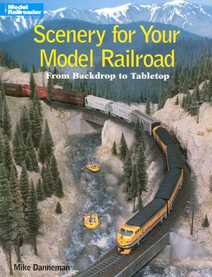 Scenery for Your Model Railroad: From Backdrop to Tabletop - Danneman, Mike