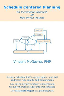Schedule Centered Planning: An Incremental Approach for Plan Driven Projects - McGevna Pmp, Vincent
