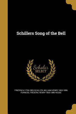 Schillers Song of the Bell - Schiller, Friedrich 1759-1805, and Furness, William Henry 1802-1896, and Hedge, Frederic Henry 1805-1890