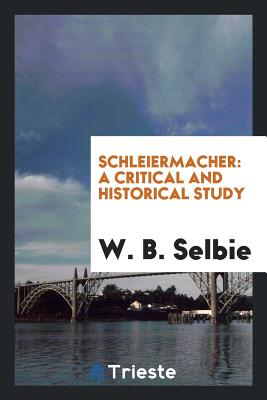 Schleiermacher: A Critical and Historical Study - Selbie, W B