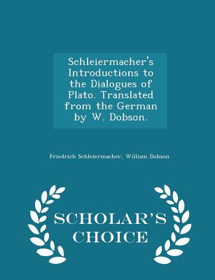 Schleiermacher's Introductions to the Dialogues of Plato. Translated from the German by W. Dobson. - Scholar's Choice Edition - Schleiermacher, Friedrich, and Dobson, William