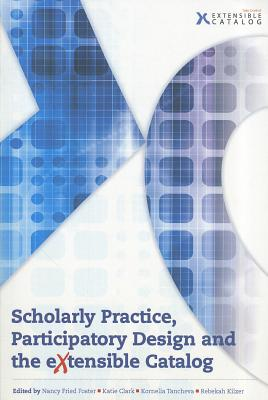 Scholarly Practice, Participatory Design and the Extensible Catalog - Foster, Nancy Fried (Editor), and Clark, Katie (Editor), and Tancheva, Kornelia (Editor)