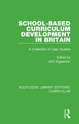 School-based Curriculum Development in Britain: A Collection of Case Studies - Eggleston, John (Editor)
