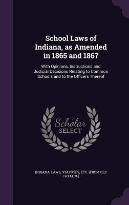 School Laws of Indiana, as Amended in 1865 and 1867: With Opinions, Instructions and Judicial Decisions Relating to Common Schools and to the Officers Thereof - Indiana Laws, Statutes Etc [From Old (Creator)