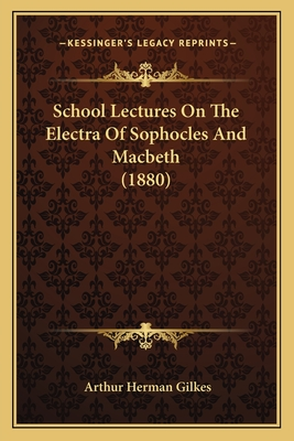 School Lectures on the Electra of Sophocles and Macbeth (1880) - Gilkes, Arthur Herman
