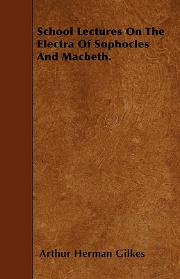 School Lectures On The Electra Of Sophocles And Macbeth. - Gilkes, Arthur Herman