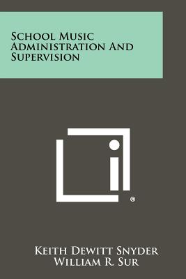 School Music Administration and Supervision - Snyder, Keith DeWitt, and Sur, William R (Foreword by)